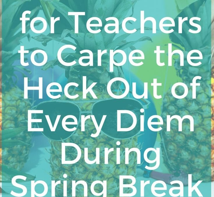 15 Ways for Teachers to Carpe the Heck Out of Every Diem During Spring Break