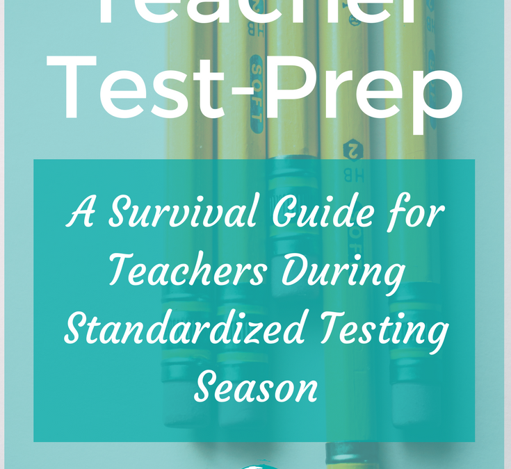 Teacher Test Prep – A Survival Guide For Teachers During Standardized Testing Season